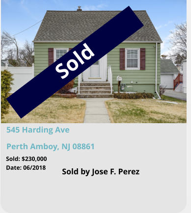 545 Harding Ave Perth Amboy, NJ 08861 Sold: $230,000Date: 06/2018 Sold by Jose F. Perez Sold