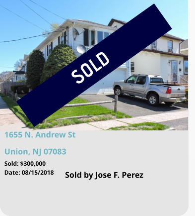SOLD 1655 N. Andrew St Union, NJ 07083 Sold by Jose F. Perez Sold: $300,000 Date: 08/15/2018