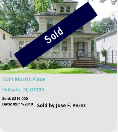 Sold 1514 Morris Place Hillside, NJ 07205 Sold by Jose F. Perez Sold: $219,000 Date: 09/11/2018