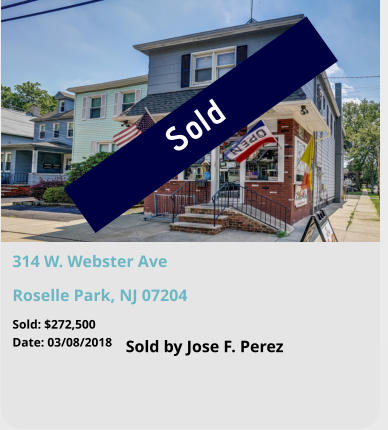 Sold 314 W. Webster Ave Roselle Park, NJ 07204 Sold by Jose F. Perez Sold: $272,500 Date: 03/08/2018